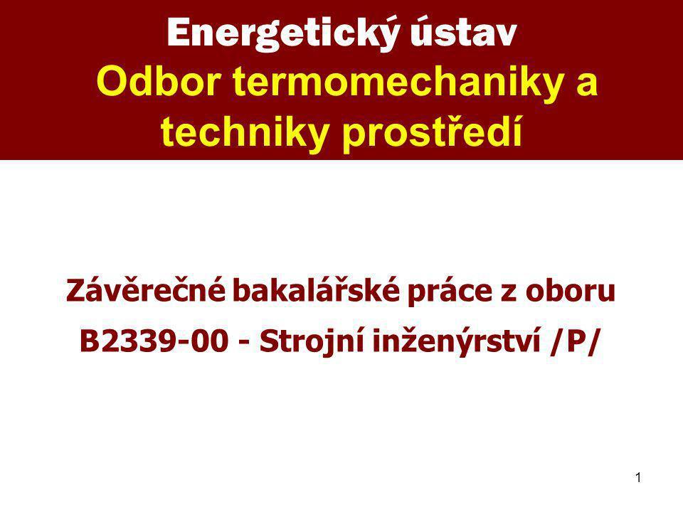 1 Energetický ústav Odbor termomechaniky a techniky prostředí Závěrečné bakalářské práce z oboru B2339-00 - Strojní inženýrství /P/