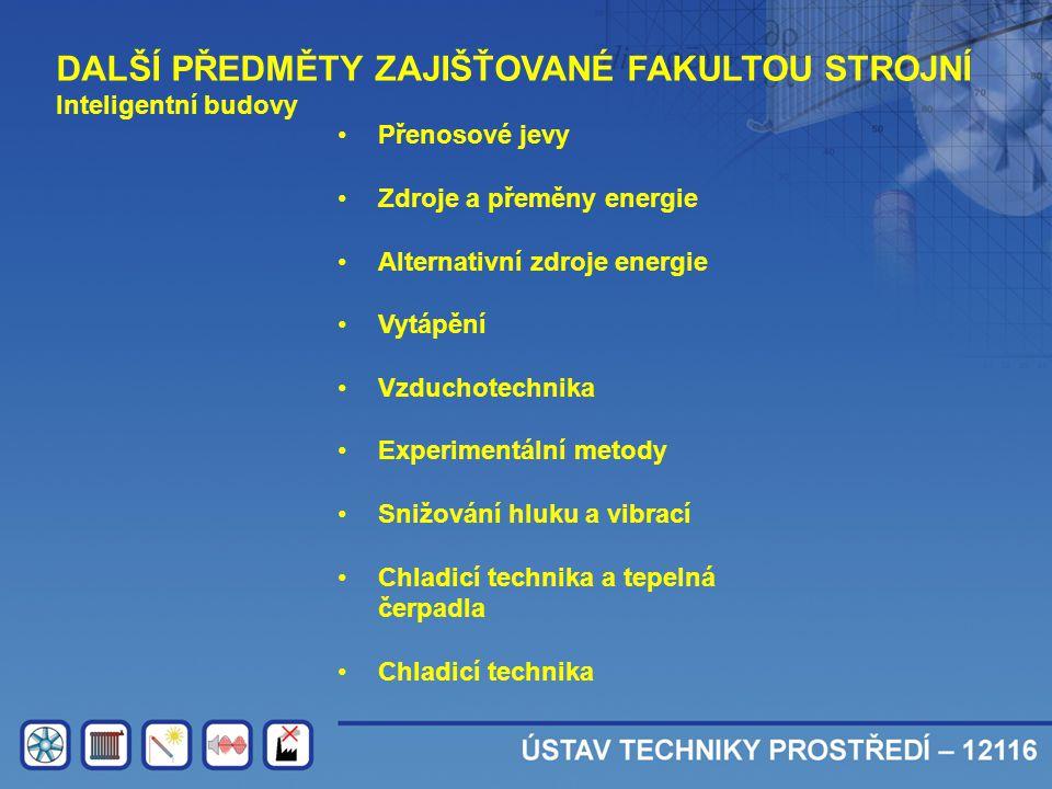 DALŠÍ PŘEDMĚTY ZAJIŠŤOVANÉ FAKULTOU STROJNÍ Inteligentní budovy •Přenosové jevy •Zdroje a přeměny energie •Alternativní zdroje energie •Vytápění •Vzdu