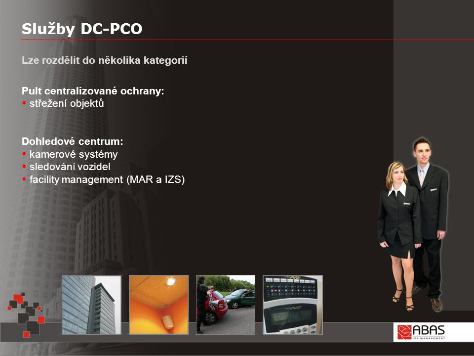 Služby DC-PCO Lze rozdělit do několika kategorií Pult centralizované ochrany:  střežení objektů Dohledové centrum:  kamerové systémy  sledování vozidel  facility management (MAR a IZS)