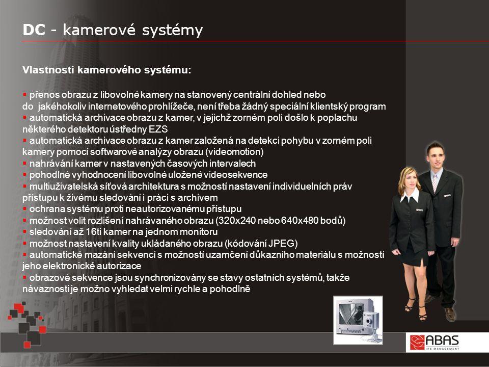 DC - kamerové systémy Vlastnosti kamerového systému:  přenos obrazu z libovolné kamery na stanovený centrální dohled nebo do jakéhokoliv internetového prohlížeče, není třeba žádný speciální klientský program  automatická archivace obrazu z kamer, v jejichž zorném poli došlo k poplachu některého detektoru ústředny EZS  automatická archivace obrazu z kamer založená na detekci pohybu v zorném poli kamery pomocí softwarové analýzy obrazu (videomotion)  nahrávání kamer v nastavených časových intervalech  pohodlné vyhodnocení libovolné uložené videosekvence  multiuživatelská síťová architektura s možností nastavení individuelních práv přístupu k živému sledování i práci s archivem  ochrana systému proti neautorizovanému přístupu  možnost volit rozlišení nahrávaného obrazu (320x240 nebo 640x480 bodů)  sledování až 16ti kamer na jednom monitoru  možnost nastavení kvality ukládaného obrazu (kódování JPEG)  automatické mazání sekvencí s možností uzamčení důkazního materiálu s možností jeho elektronické autorizace  obrazové sekvence jsou synchronizovány se stavy ostatních systémů, takže návaznosti je možno vyhledat velmi rychle a pohodlně