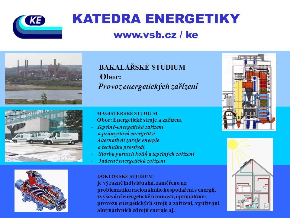 KATEDRA ENERGETIKY www.vsb.cz / ke BAKALÁŘSKÉ STUDIUM Obor: Provoz energetických zařízení MAGISTERSKÉ STUDIUM Obor: Energetické stroje a zařízení - Te