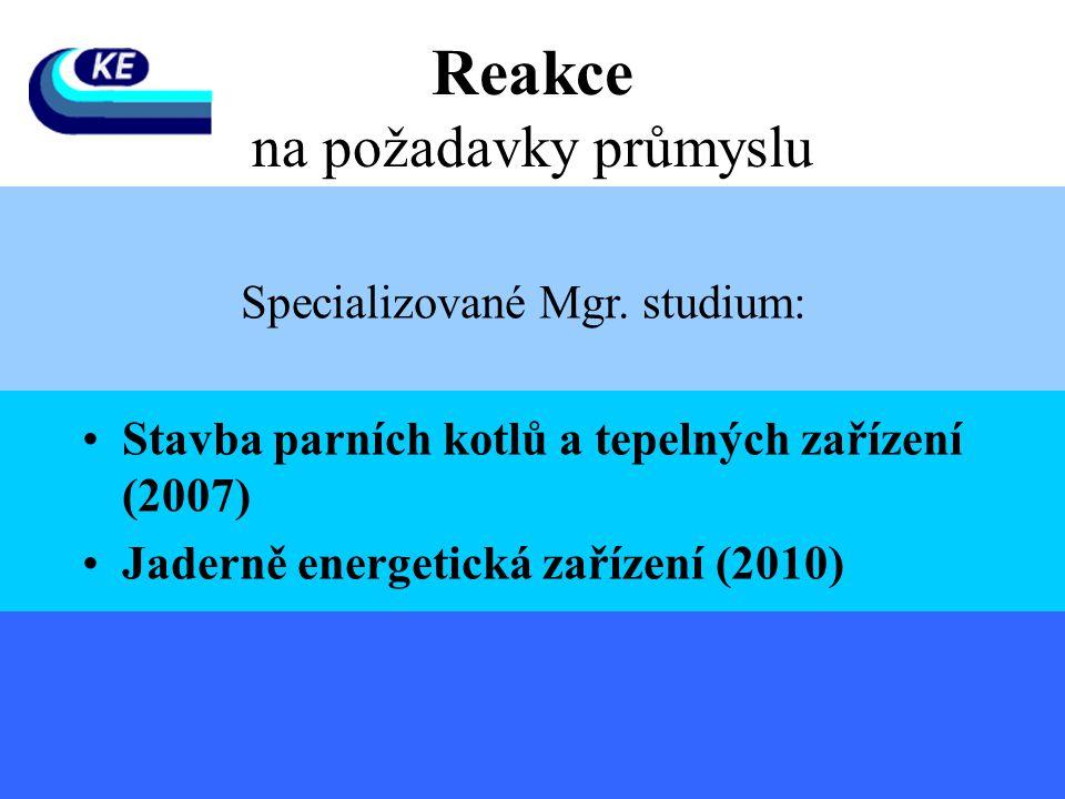 Specializované Mgr. studium: •Stavba parních kotlů a tepelných zařízení (2007) •Jaderně energetická zařízení (2010) Reakce na požadavky průmyslu