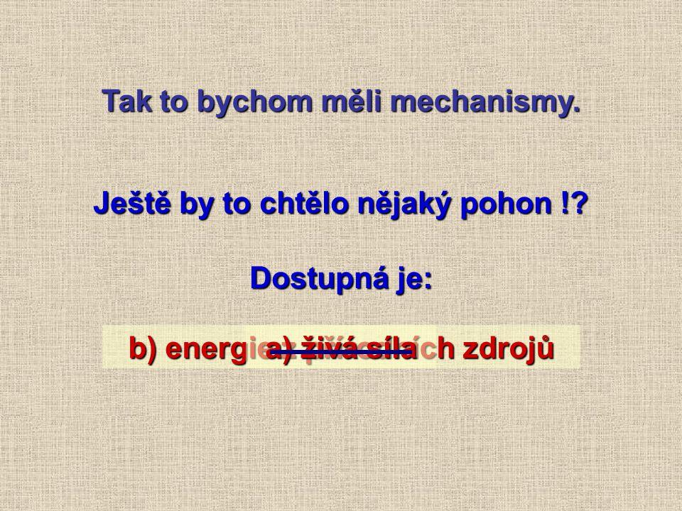 b) energie z přírodních zdrojů Tak to bychom měli mechanismy.