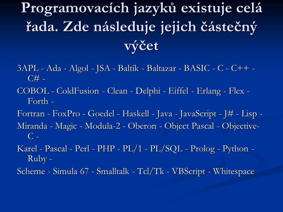 Programovacích jazyků existuje celá řada. Zde následuje jejich částečný výčet 3APL - Ada - Algol - JSA - Baltík - Baltazar - BASIC - C - C++ - C# - CO