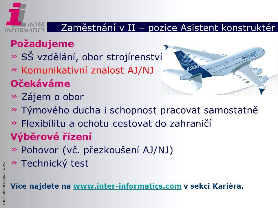 © Inter-Informatics, spol. s r.o. 2007 Zaměstnání v II – pozice Asistent konstruktér Požadujeme » SŠ vzdělání, obor strojírenství » Komunikativní znal