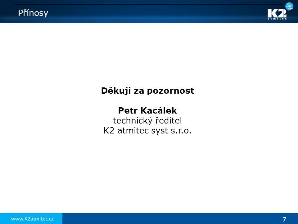 7 Přínosy Děkuji za pozornost Petr Kacálek technický ředitel K2 atmitec syst s.r.o.