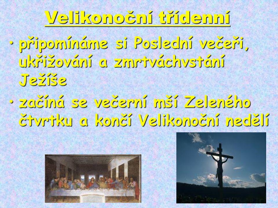 Velikonoční třídenní •připomínáme si Poslední večeři, ukřižování a zmrtváchvstání Ježíše •začíná se večerní mší Zeleného čtvrtku a končí Velikonoční n