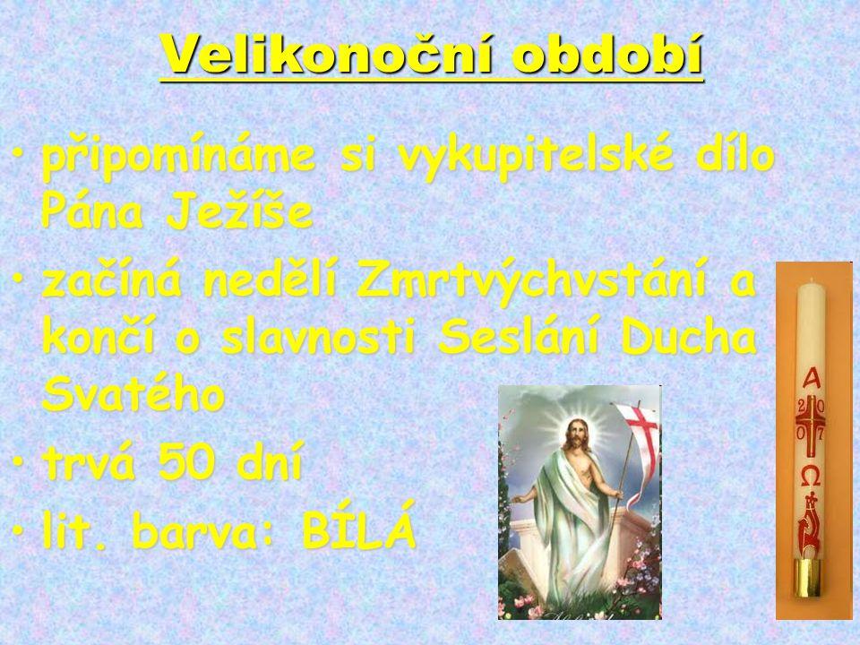 Velikonoční období •připomínáme si vykupitelské dílo Pána Ježíše •začíná nedělí Zmrtvýchvstání a končí o slavnosti Seslání Ducha Svatého •trvá 50 dní