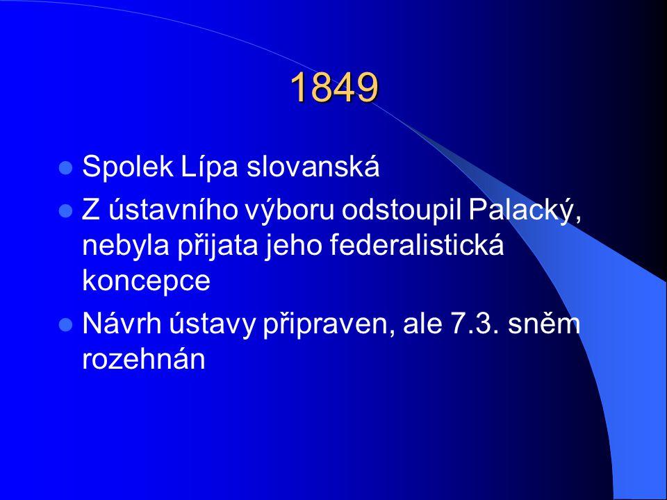 1849  Spolek Lípa slovanská  Z ústavního výboru odstoupil Palacký, nebyla přijata jeho federalistická koncepce  Návrh ústavy připraven, ale 7.3. sn