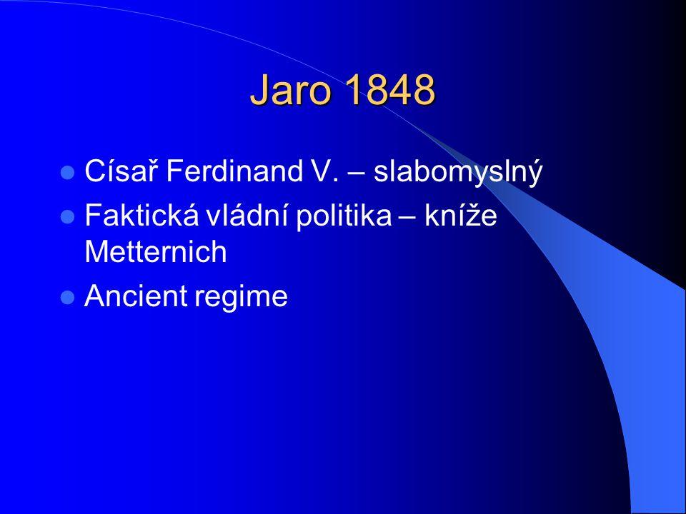 Jaro 1848  Císař Ferdinand V. – slabomyslný  Faktická vládní politika – kníže Metternich  Ancient regime