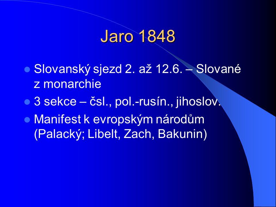 Jaro 1848  Slovanský sjezd 2. až 12.6. – Slované z monarchie  3 sekce – čsl., pol.-rusín., jihoslov.  Manifest k evropským národům (Palacký; Libelt