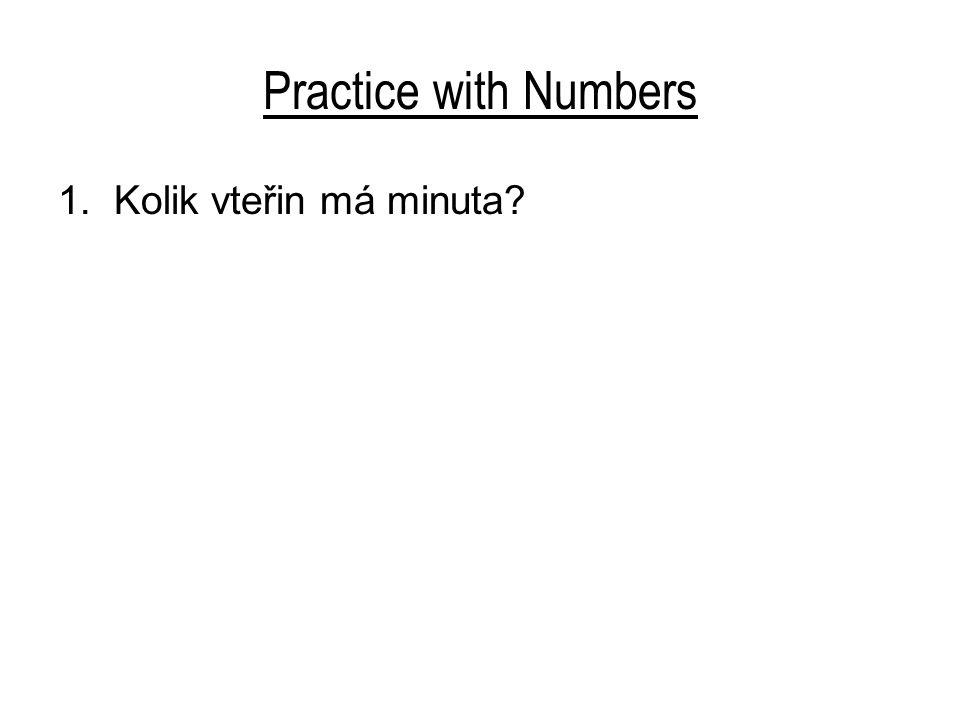 Practice with Numbers 1.Kolik vteřin má minuta? Minuta má šedesát vteřin. 2. Kolik hodin má den?