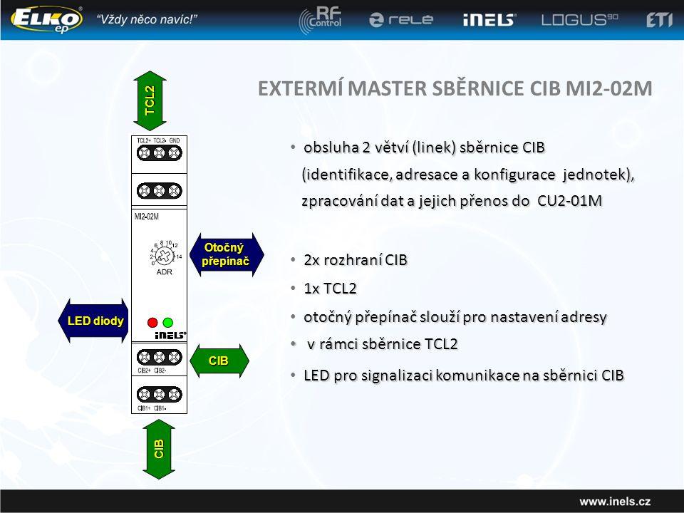 EXTERMÍ MASTER SBĚRNICE CIB MI2-02M obsluha 2 větví (linek) sběrnice CIB • obsluha 2 větví (linek) sběrnice CIB (identifikace, adresace a konfigurace jednotek), zpracování dat a jejich přenos do CU2-01M (identifikace, adresace a konfigurace jednotek), zpracování dat a jejich přenos do CU2-01M 2x rozhraní CIB • 2x rozhraní CIB 1x TCL2 • 1x TCL2 otočný přepínač slouží pro nastavení adresy • otočný přepínač slouží pro nastavení adresy • v rámci sběrnice TCL2 LED pro signalizaci komunikace na sběrnici CIB • LED pro signalizaci komunikace na sběrnici CIB TCL2 CIB CIB Otočnýpřepínač LED diody