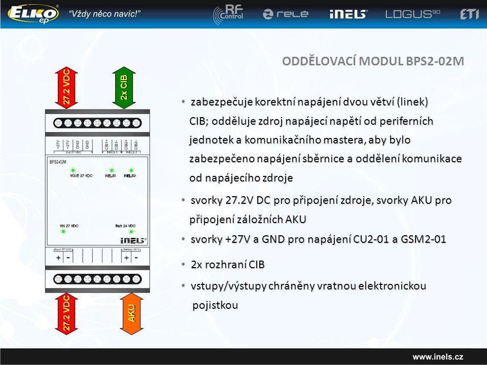 ODDĚLOVACÍ MODUL BPS2-02M zabezpečuje korektní napájení dvou větví (linek) • zabezpečuje korektní napájení dvou větví (linek) CIB; odděluje zdroj napájecí napětí od periferních jednotek a komunikačního mastera, aby bylo zabezpečeno napájení sběrnice a oddělení komunikace od napájecího zdroje CIB; odděluje zdroj napájecí napětí od periferních jednotek a komunikačního mastera, aby bylo zabezpečeno napájení sběrnice a oddělení komunikace od napájecího zdroje svorky 27.2V DC pro připojení zdroje, svorky AKU pro připojení záložních AKU • svorky 27.2V DC pro připojení zdroje, svorky AKU pro připojení záložních AKU 2x rozhraní CIB • 2x rozhraní CIB AKU 27.2 VDC 2x CIB svorky +27V a GND pro napájení CU2-01 a GSM2-01 • svorky +27V a GND pro napájení CU2-01 a GSM2-01 vstupy/výstupy chráněny vratnou elektronickou • vstupy/výstupy chráněny vratnou elektronickou pojistkou pojistkou