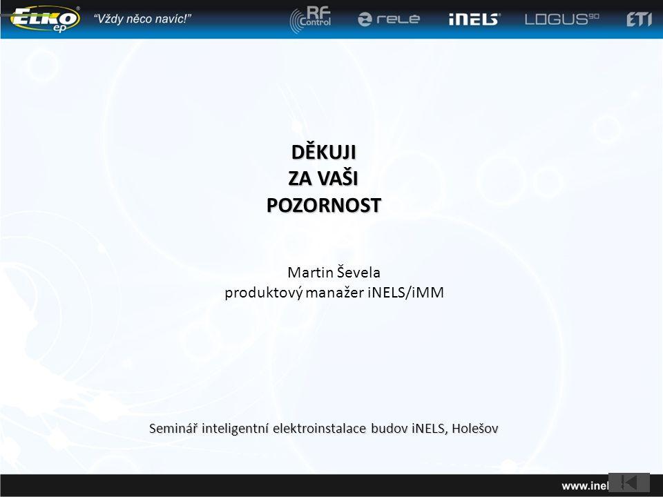 DĚKUJI ZA VAŠI POZORNOST Seminář inteligentní elektroinstalace budov iNELS, Holešov Martin Ševela produktový manažer iNELS/iMM