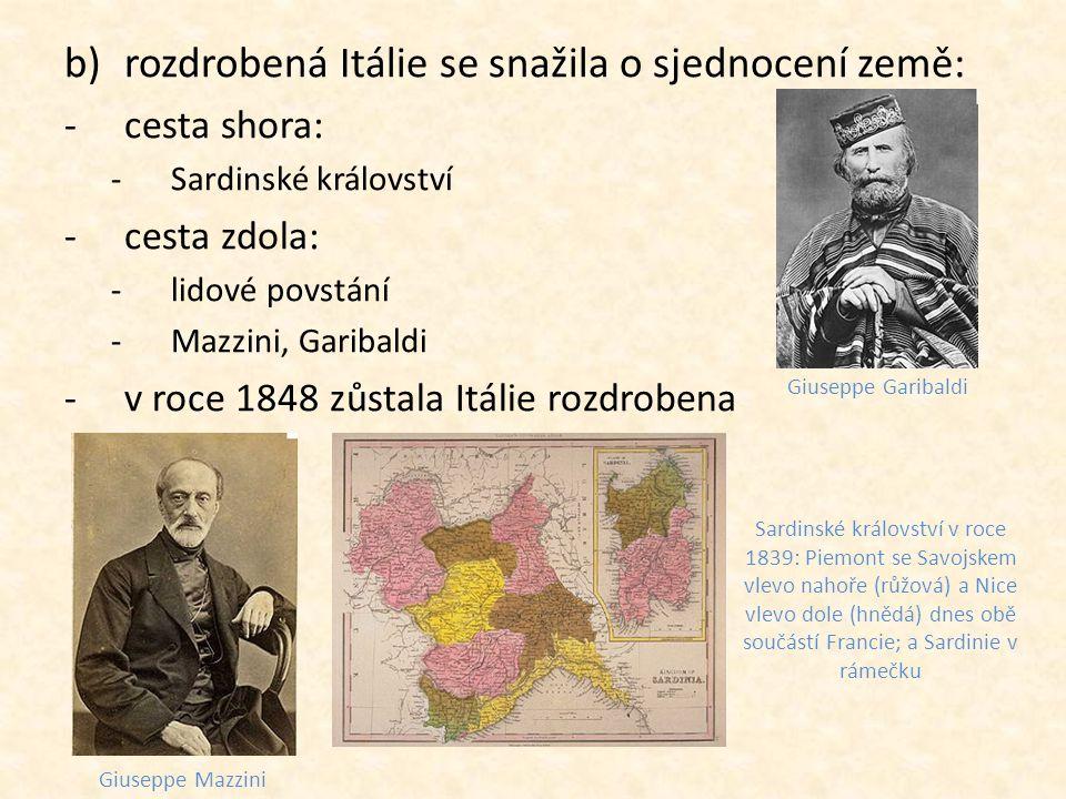 b)rozdrobená Itálie se snažila o sjednocení země: -cesta shora: -Sardinské království -cesta zdola: -lidové povstání -Mazzini, Garibaldi -v roce 1848