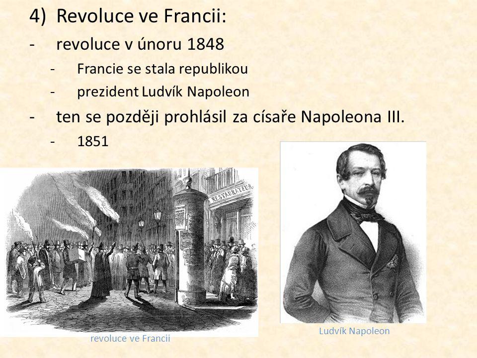 4)Revoluce ve Francii: -revoluce v únoru 1848 -Francie se stala republikou -prezident Ludvík Napoleon -ten se později prohlásil za císaře Napoleona II