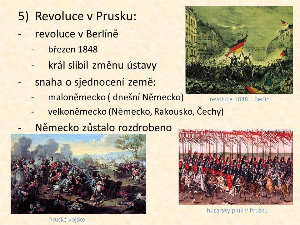 5)Revoluce v Prusku: -revoluce v Berlíně -březen 1848 -král slíbil změnu ústavy -snaha o sjednocení země: -maloněmecko ( dnešní Německo) -velkoněmecko