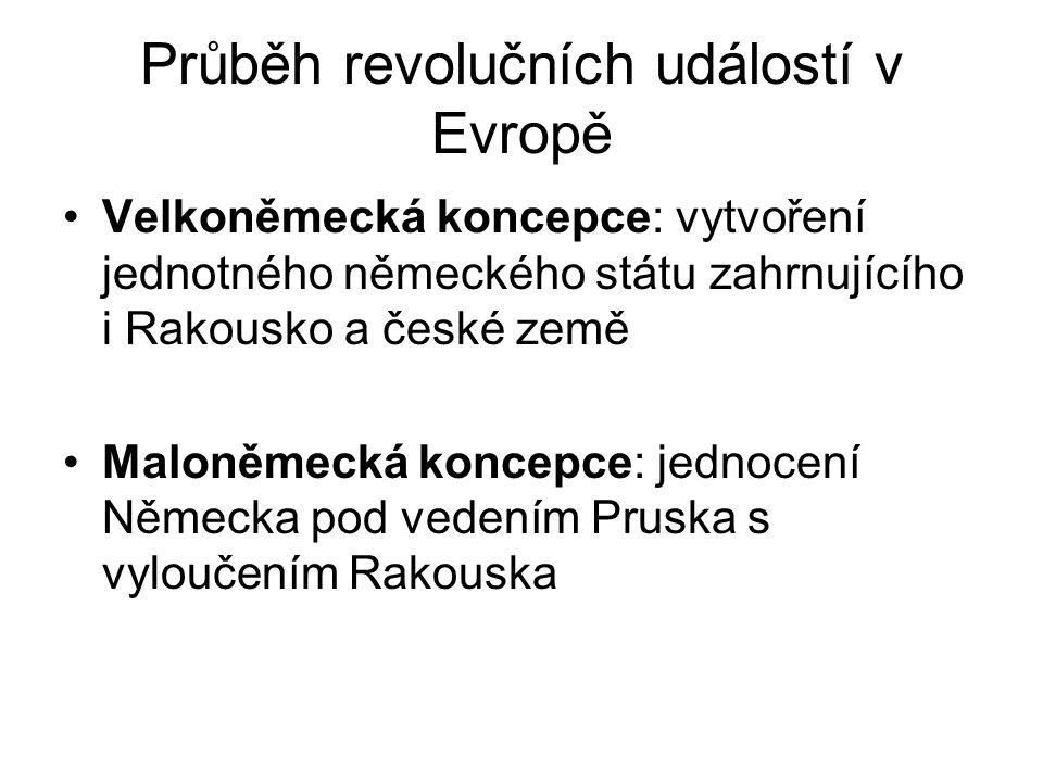 Průběh revolučních událostí v Evropě •Velkoněmecká koncepce: vytvoření jednotného německého státu zahrnujícího i Rakousko a české země •Maloněmecká ko