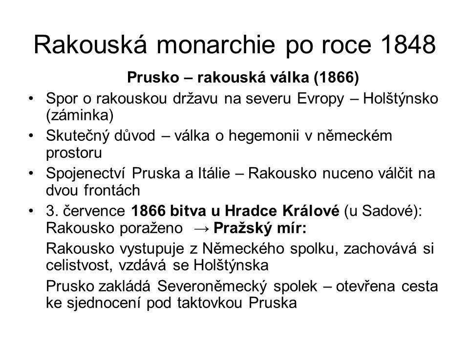 Rakouská monarchie po roce 1848 Prusko – rakouská válka (1866) •Spor o rakouskou državu na severu Evropy – Holštýnsko (záminka) •Skutečný důvod – válk