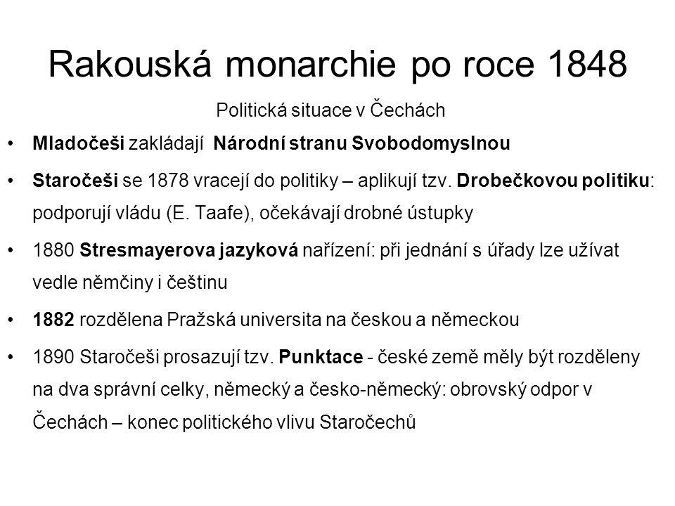 Rakouská monarchie po roce 1848 Politická situace v Čechách •Mladočeši zakládají Národní stranu Svobodomyslnou •Staročeši se 1878 vracejí do politiky