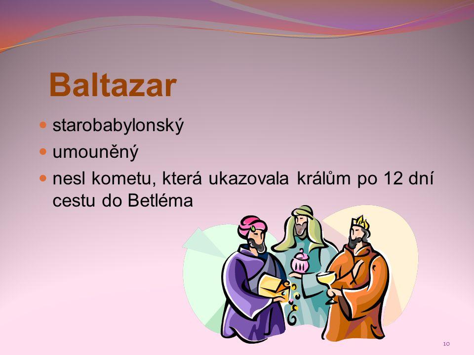 10 Baltazar  starobabylonský  umouněný  nesl kometu, která ukazovala králům po 12 dní cestu do Betléma