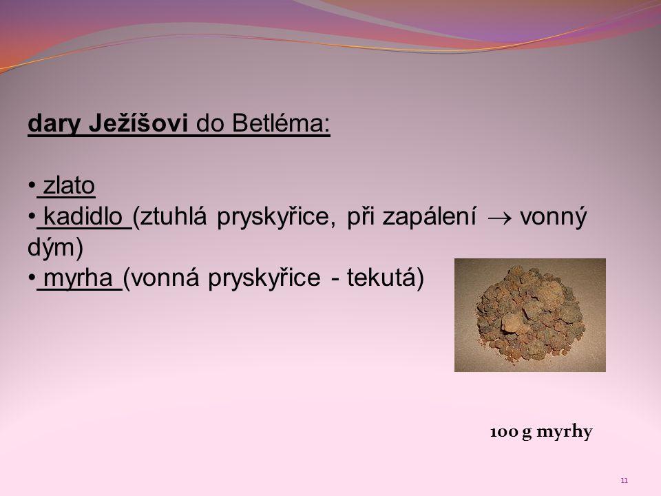 11 dary Ježíšovi do Betléma: • zlato • kadidlo (ztuhlá pryskyřice, při zapálení  vonný dým) • myrha (vonná pryskyřice - tekutá) 100 g myrhy