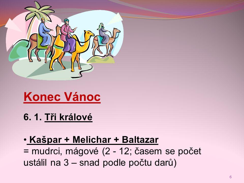 Konec Vánoc 6. 1. Tři králové • Kašpar + Melichar + Baltazar = mudrci, mágové (2 - 12; časem se počet ustálil na 3 – snad podle počtu darů) 6