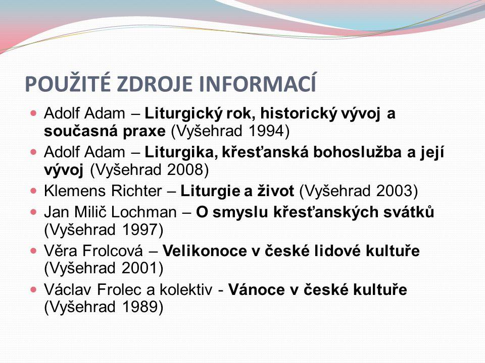 POUŽITÉ ZDROJE INFORMACÍ  Adolf Adam – Liturgický rok, historický vývoj a současná praxe (Vyšehrad 1994)  Adolf Adam – Liturgika, křesťanská bohoslu