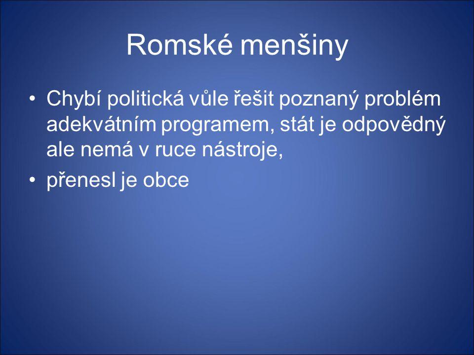 Romské menšiny •Chybí politická vůle řešit poznaný problém adekvátním programem, stát je odpovědný ale nemá v ruce nástroje, •přenesl je obce