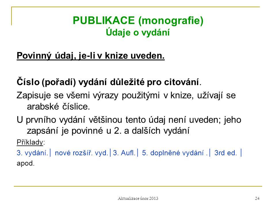 PUBLIKACE (monografie) Údaje o vydání Povinný údaj, je-li v knize uveden. Číslo (pořadí) vydání důležité pro citování. Zapisuje se všemi výrazy použit