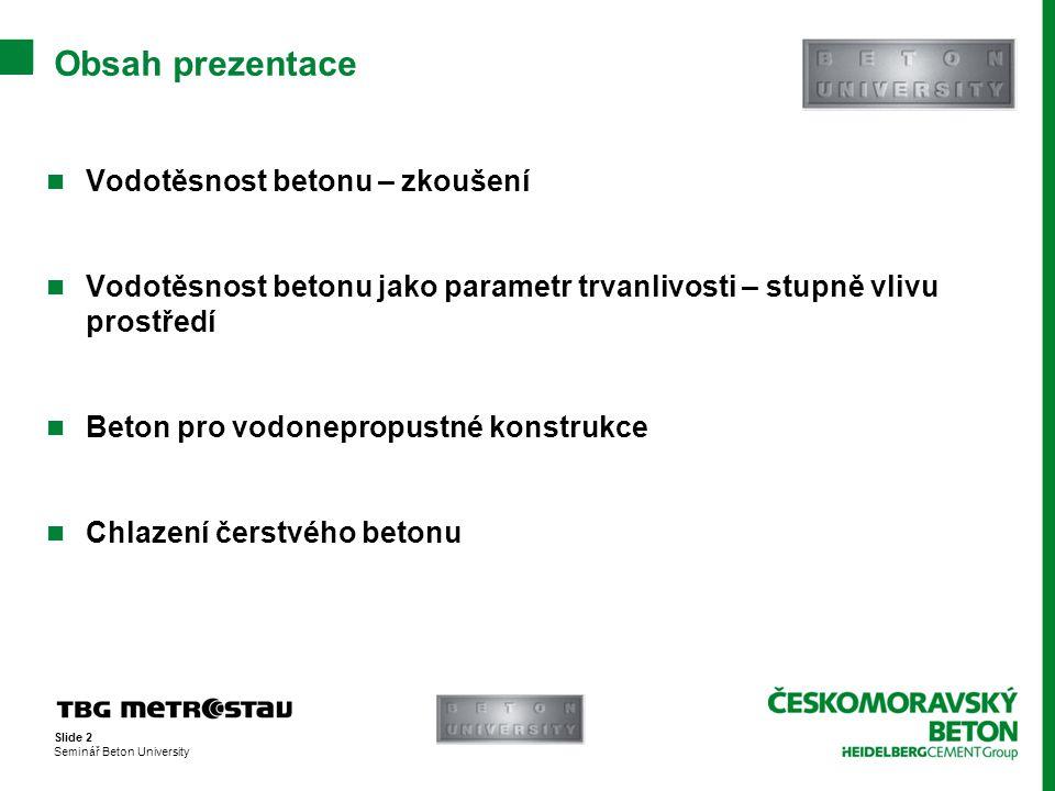 """Slide 3 Seminář Beton University  Dříve dle normy ČSN 73 1321 Stanovení vodotěsnosti betonu –Stupně vodotěsnosti V2, V4, V8, V12 –Výsledek zkoušky - vyhovuje/nevyhovuje  Nyní dle normy ČSN EN 12390-8 Zkoušení ztvrdlého betonu – část 8: Hloubka průsaku tlakovou vodou –Jednotný průběh zkoušky (""""V5 ) –Výsledek zkoušky – max."""