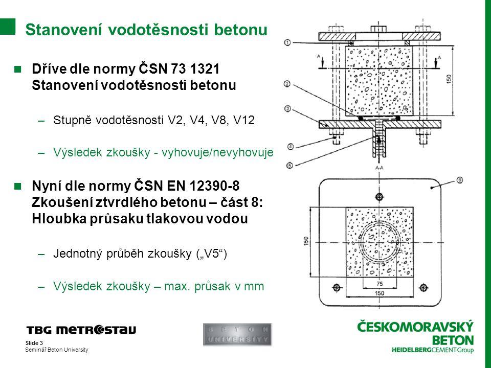 Slide 3 Seminář Beton University  Dříve dle normy ČSN 73 1321 Stanovení vodotěsnosti betonu –Stupně vodotěsnosti V2, V4, V8, V12 –Výsledek zkoušky -