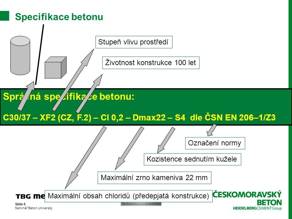 Slide 6 Seminář Beton University Specifikace betonu Správná specifikace betonu: C30/37 – XF2 (CZ, F.2) – Cl 0,2 – Dmax22 – S4 dle ČSN EN 206–1/Z3 Stup