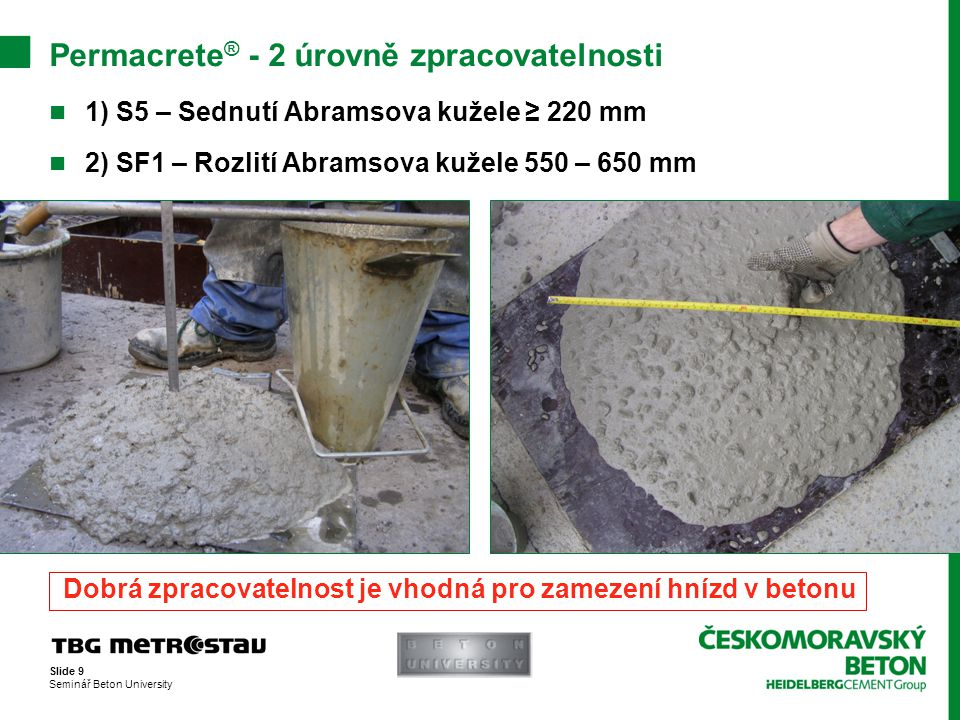Slide 9 Seminář Beton University Permacrete ® - 2 úrovně zpracovatelnosti  1) S5 – Sednutí Abramsova kužele ≥ 220 mm  2) SF1 – Rozlití Abramsova kuž