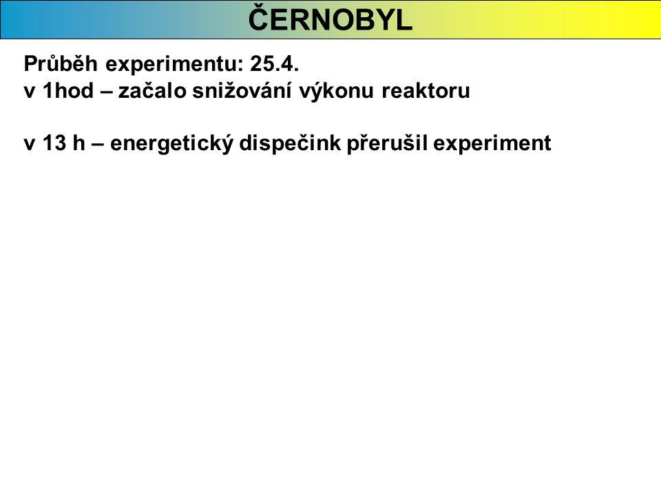 ČERNOBYL Průběh experimentu: 25.4. v 1hod – začalo snižování výkonu reaktoru v 13 h – energetický dispečink přerušil experiment