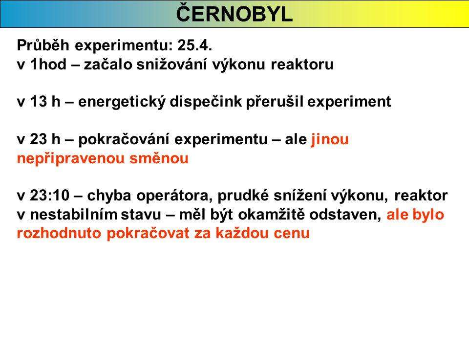 ČERNOBYL Průběh experimentu: 25.4. v 1hod – začalo snižování výkonu reaktoru v 13 h – energetický dispečink přerušil experiment v 23 h – pokračování e