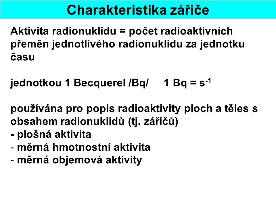 Charakteristika zářiče Aktivita radionuklidu = počet radioaktivních přeměn jednotlivého radionuklidu za jednotku času jednotkou 1 Becquerel /Bq/ 1 Bq = s -1 používána pro popis radioaktivity ploch a těles s obsahem radionuklidů (tj.