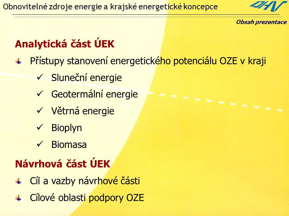 Obnovitelné zdroje energie a krajské energetické koncepce Obsah prezentace Analytická část ÚEK Přístupy stanovení energetického potenciálu OZE v kraji  Sluneční energie  Geotermální energie  Větrná energie  Bioplyn  Biomasa Návrhová část ÚEK Cíl a vazby návrhové části Cílové oblasti podpory OZE
