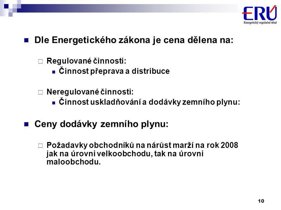 10  Dle Energetického zákona je cena dělena na:  Regulované činnosti:  Činnost přeprava a distribuce  Neregulované činnosti:  Činnost uskladňování a dodávky zemního plynu:  Ceny dodávky zemního plynu:  Požadavky obchodníků na nárůst marží na rok 2008 jak na úrovni velkoobchodu, tak na úrovni maloobchodu.