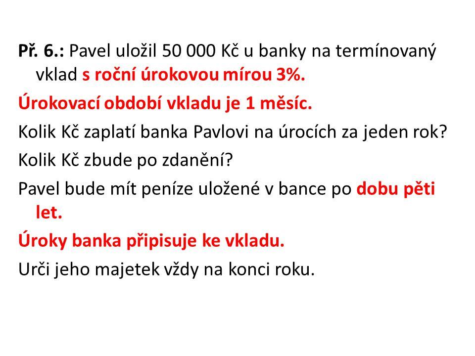 Př. 6.: Pavel uložil 50 000 Kč u banky na termínovaný vklad s roční úrokovou mírou 3%. Úrokovací období vkladu je 1 měsíc. Kolik Kč zaplatí banka Pavl