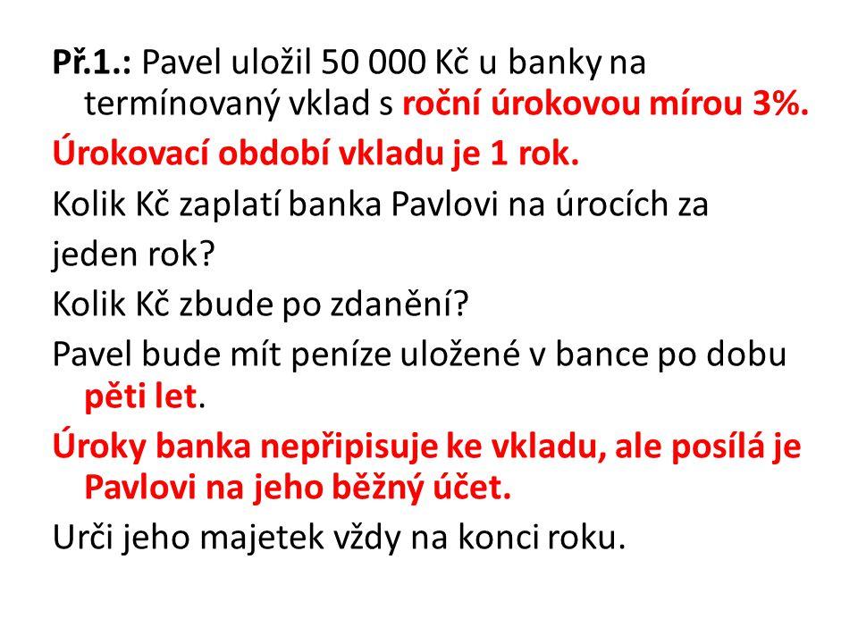 Př.1.: Pavel uložil 50 000 Kč u banky na termínovaný vklad s roční úrokovou mírou 3%. Úrokovací období vkladu je 1 rok. Kolik Kč zaplatí banka Pavlovi