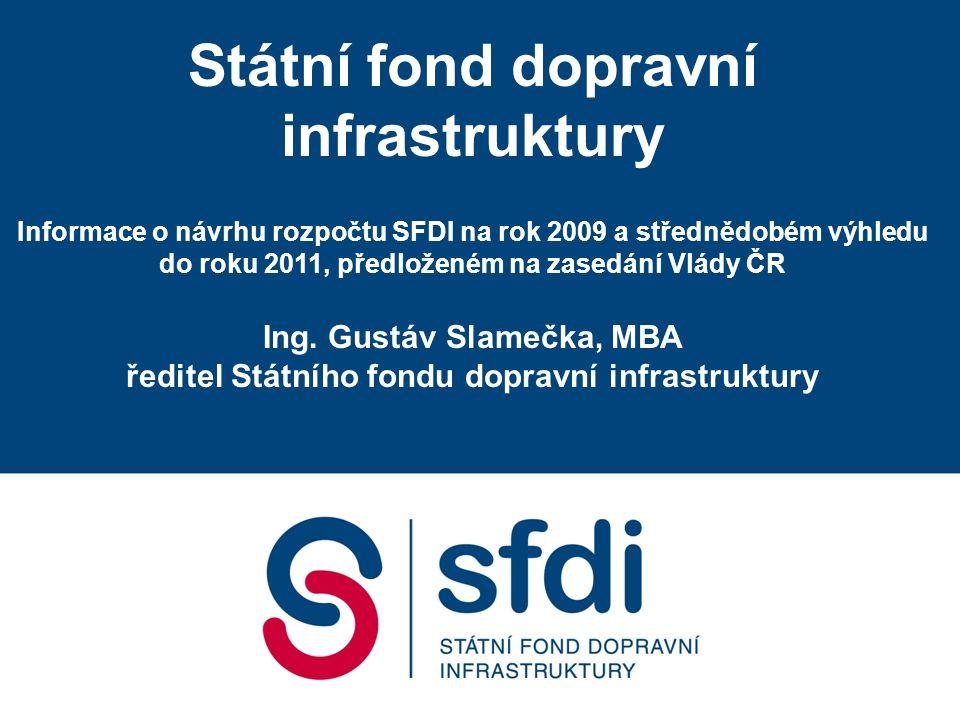 Státní fond dopravní infrastruktury Informace o návrhu rozpočtu SFDI na rok 2009 a střednědobém výhledu do roku 2011, předloženém na zasedání Vlády ČR Ing.