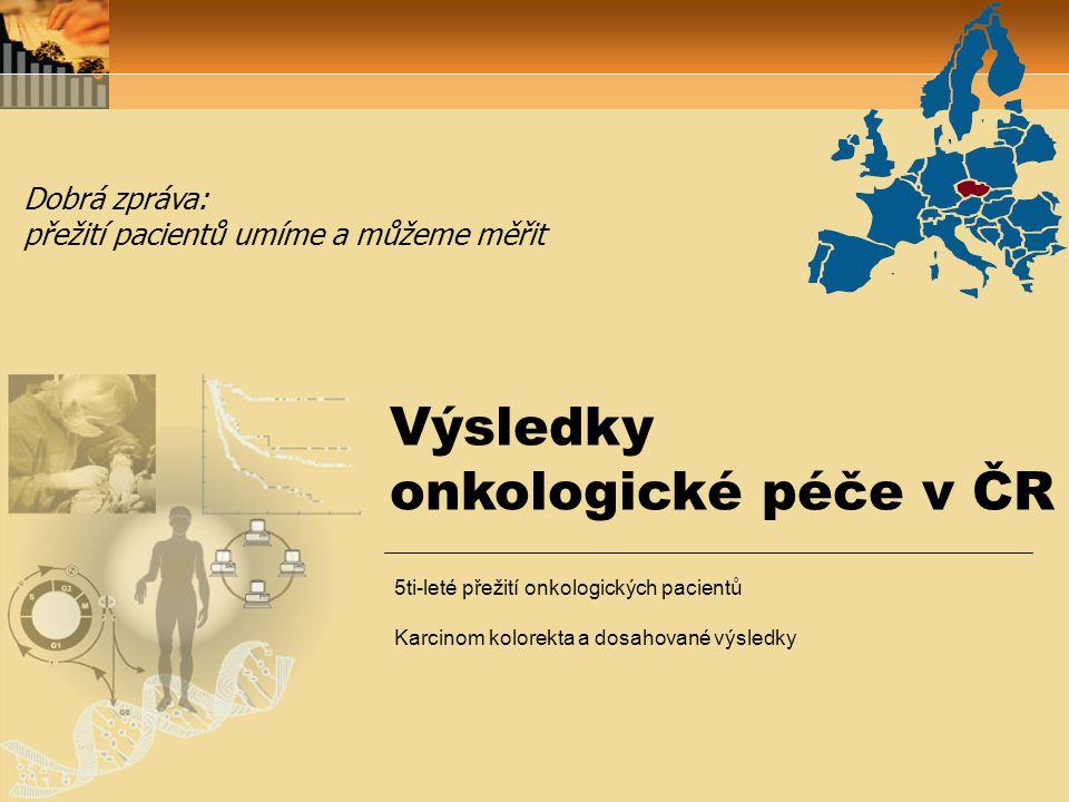 Výsledky onkologické péče v ČR Dobrá zpráva: přežití pacientů umíme a můžeme měřit 5ti-leté přežití onkologických pacientů Karcinom kolorekta a dosahované výsledky