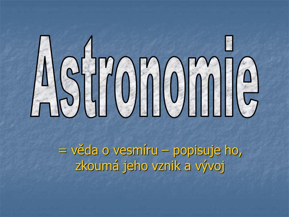 = věda o vesmíru – popisuje ho, zkoumá jeho vznik a vývoj