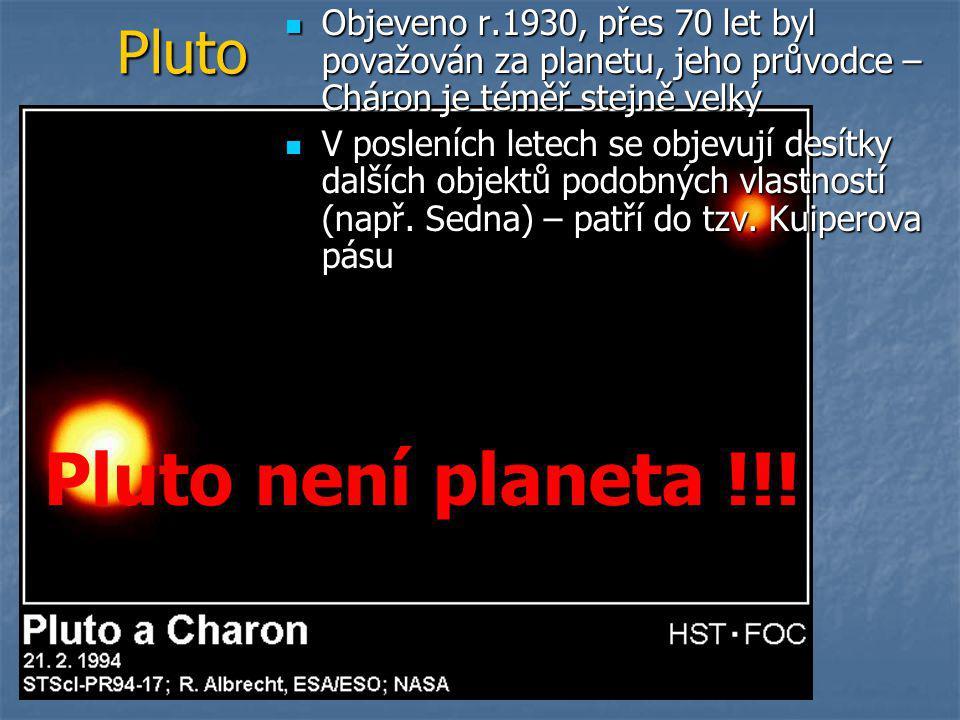 Pluto  Objeveno r.1930, přes 70 let byl považován za planetu, jeho průvodce – Cháron je téměř stejně velký  V posleních letech se objevují desítky dalších objektů podobných vlastností (např.