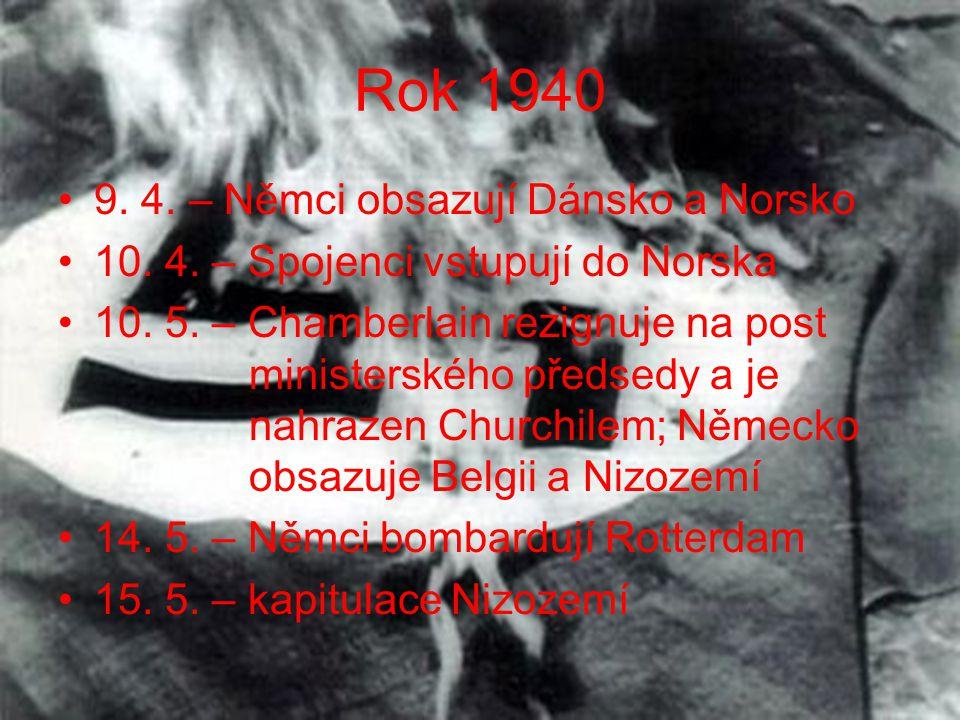 Rok 1940 •9. 4. – Němci obsazují Dánsko a Norsko •10. 4. – Spojenci vstupují do Norska •10. 5. – Chamberlain rezignuje na post ministerského předsedy