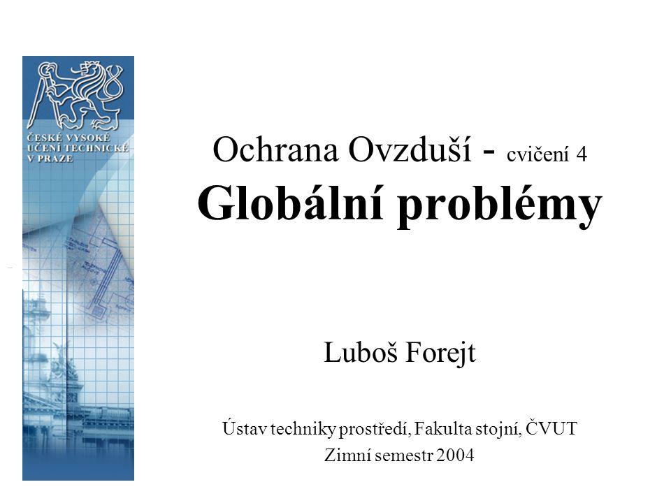 Ochrana Ovzduší - cvičení 4 Globální problémy Luboš Forejt Ústav techniky prostředí, Fakulta stojní, ČVUT Zimní semestr 2004