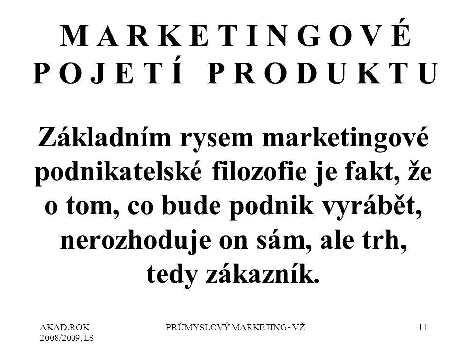 AKAD.ROK 2008/2009, LS PRŮMYSLOVÝ MARKETING - VŽ11 M A R K E T I N G O V É P O J E T Í P R O D U K T U Základním rysem marketingové podnikatelské filozofie je fakt, že o tom, co bude podnik vyrábět, nerozhoduje on sám, ale trh, tedy zákazník.