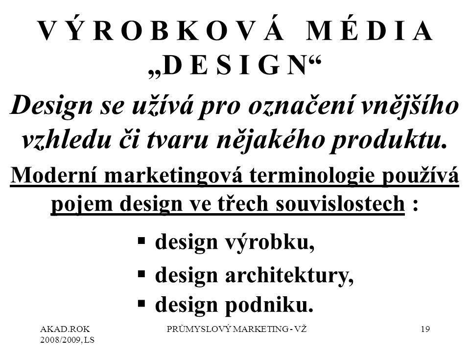 """AKAD.ROK 2008/2009, LS PRŮMYSLOVÝ MARKETING - VŽ19 V Ý R O B K O V Á M É D I A """"D E S I G N Design se užívá pro označení vnějšího vzhledu či tvaru nějakého produktu."""